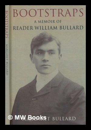 Bootstraps : a memoir of Reader William Bullard / Margaret Bullard. Reader Sir Bullard
