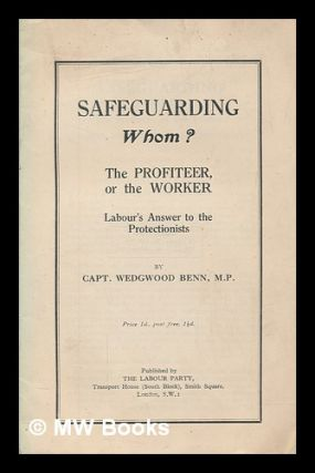 Safeguarding whom? the profiteer, or the worker : Labour's answer to the protectionists / by...