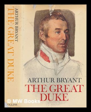 The Great Duke : or, The invincible general. Arthur Bryant