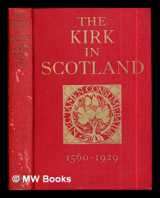 The Kirk in Scotland 1560-1929 / by John Buchan and George Adam Smith. John Buchan, George Adam...