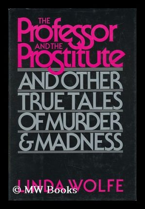 The Professor and the Prostitute, and Other True Tales of Murder and Madness. Linda Wolfe