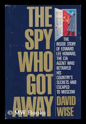 The Spy Who Got Away : the Inside Story of Edward Lee Howard, the CIA Agent Who Betrayed His...