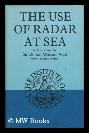 The Use of Radar At Sea / Edited by F. J. Wylie ; Foreword to the 1st Ed. by Robert Watson-Watt....