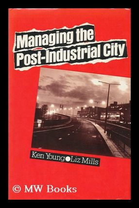 Managing the Post-Industrial City / Ken Young and Liz Mills. Ken Young