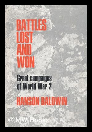 Battles Lost and Won: Great Campaigns of World War II. Hanson Weightman Baldwin